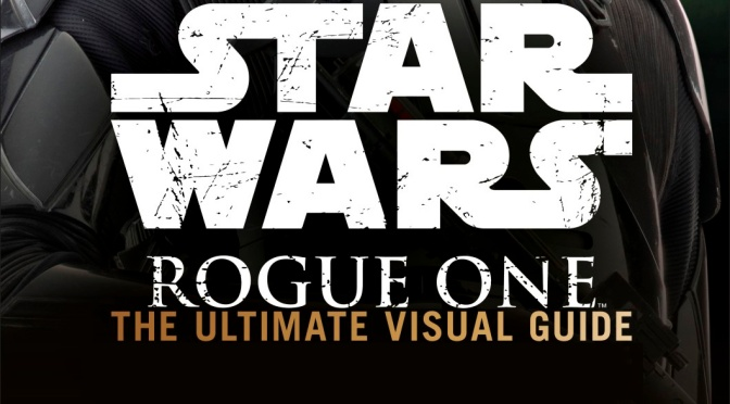 Rogue One: A Star Wars Story / Изгой-один. Звёздные войны: Истории [2016]: The Star Wars: Rogue One: The Ultimate Visual Guide